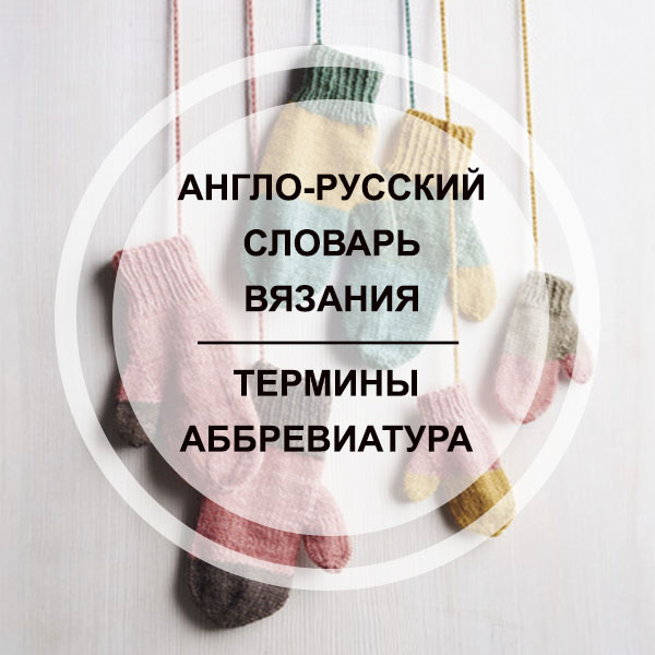 Англо-русский словарь по вязанию: термины и аббревиатура
